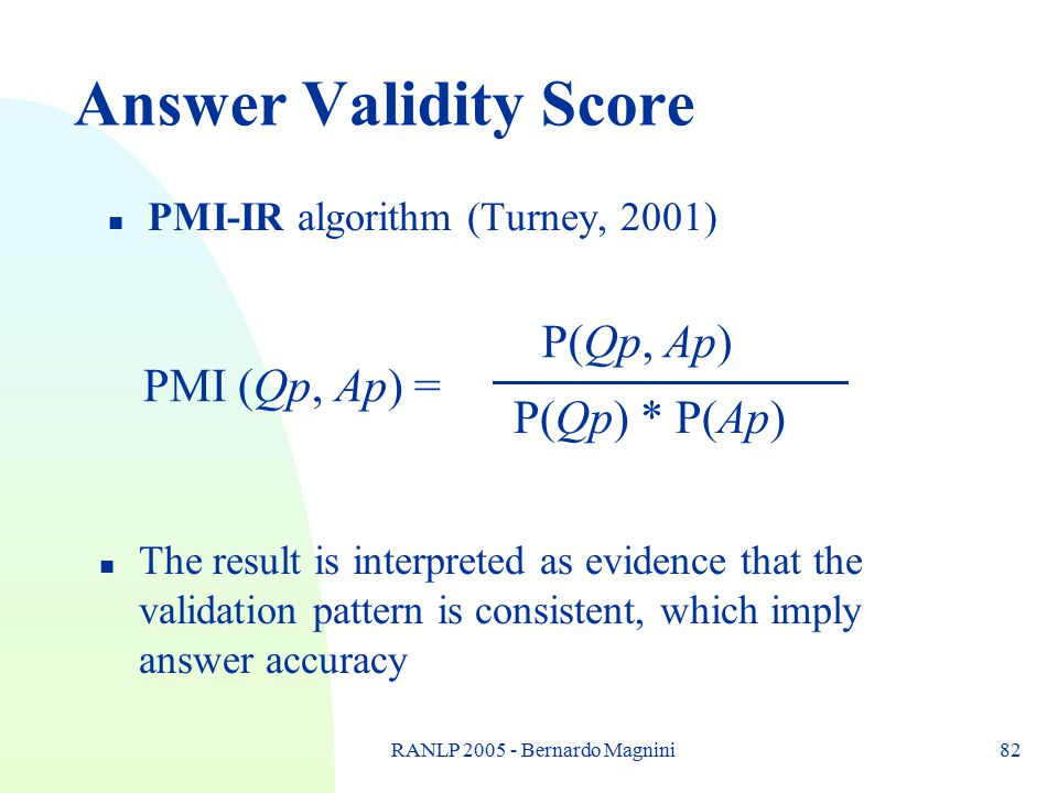 RANLP 2005 - Bernardo Magnini82 Answer Validity Score n PMI-IR algorithm (Turney, 2001) PMI (Qp, Ap) = P(Qp, Ap) P(Qp) * P(Ap) n The result is interpr