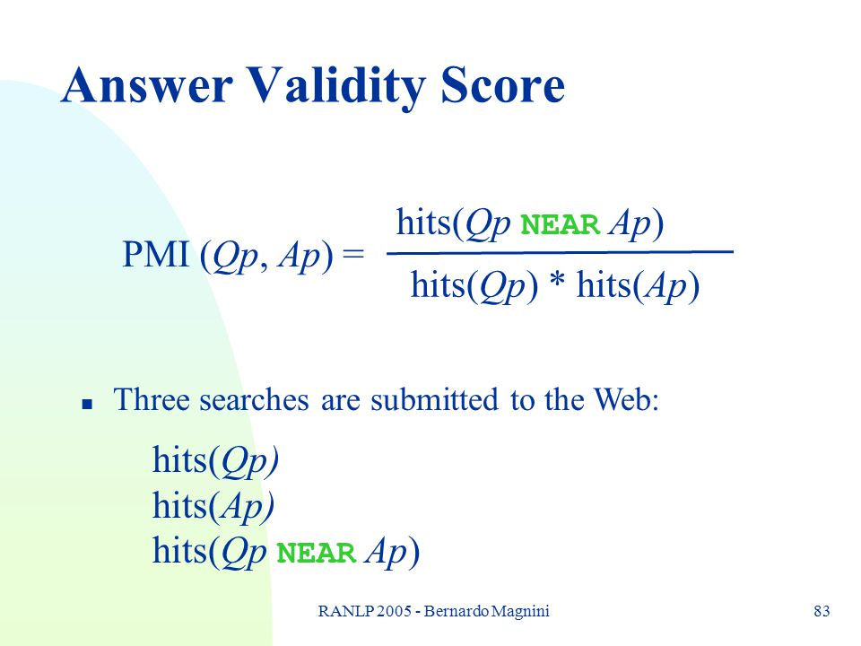 RANLP 2005 - Bernardo Magnini83 Answer Validity Score PMI (Qp, Ap) = hits(Qp NEAR Ap) hits(Qp) * hits(Ap) n Three searches are submitted to the Web: hits(Qp) hits(Ap) hits(Qp NEAR Ap)