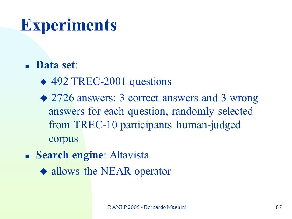 RANLP 2005 - Bernardo Magnini87 Experiments n Data set: u 492 TREC-2001 questions u 2726 answers: 3 correct answers and 3 wrong answers for each quest