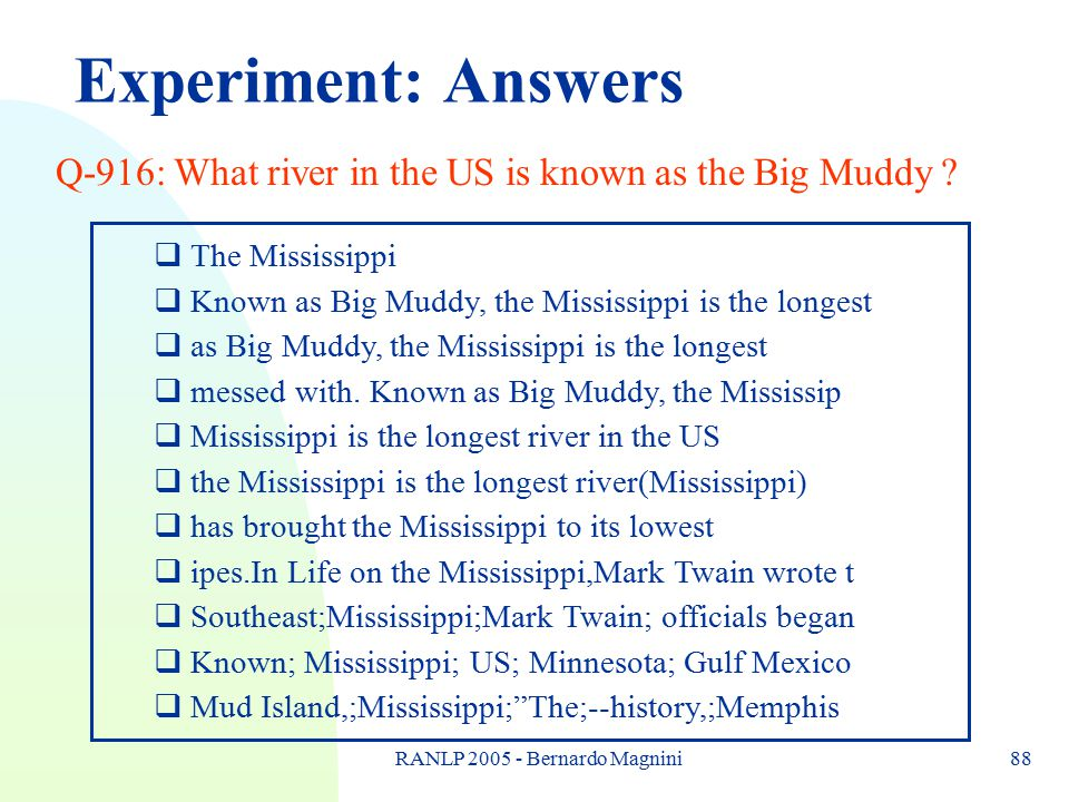 RANLP 2005 - Bernardo Magnini88 Experiment: Answers Q-916: What river in the US is known as the Big Muddy ?  The Mississippi  Known as Big Muddy, th