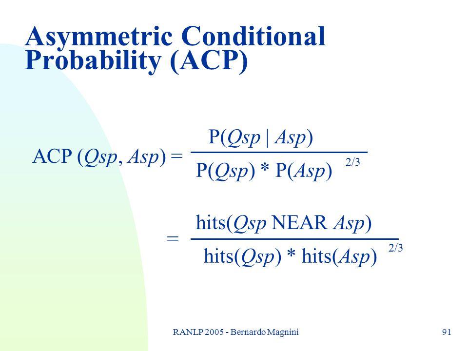 RANLP 2005 - Bernardo Magnini91 Asymmetric Conditional Probability (ACP) ACP (Qsp, Asp) = P(Qsp | Asp) P(Qsp) * P(Asp) = hits(Qsp NEAR Asp) hits(Qsp) * hits(Asp) 2/3
