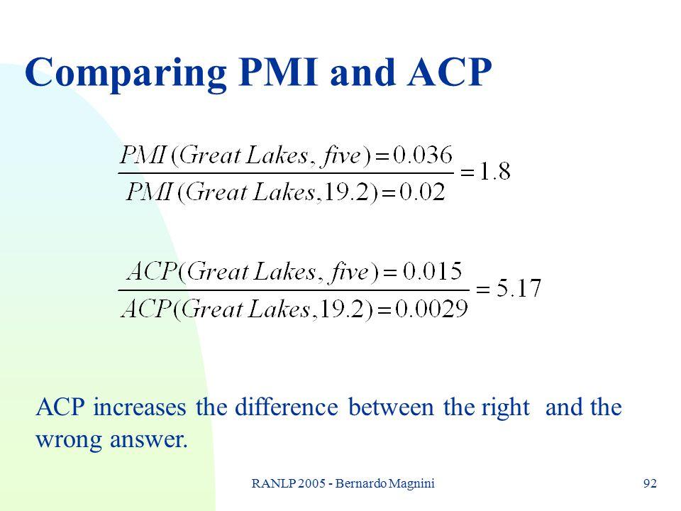RANLP 2005 - Bernardo Magnini92 Comparing PMI and ACP ACP increases the difference between the right and the wrong answer.