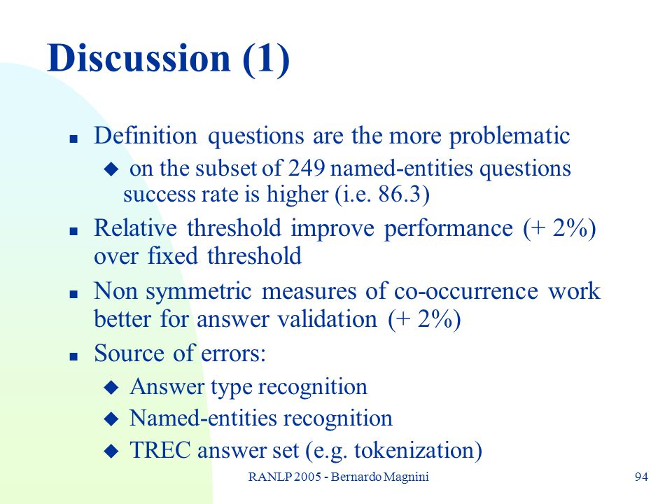 RANLP 2005 - Bernardo Magnini94 Discussion (1) n Definition questions are the more problematic u on the subset of 249 named-entities questions success