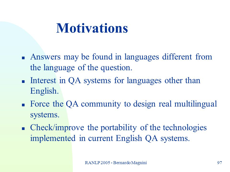 RANLP 2005 - Bernardo Magnini97 Motivations n Answers may be found in languages different from the language of the question.