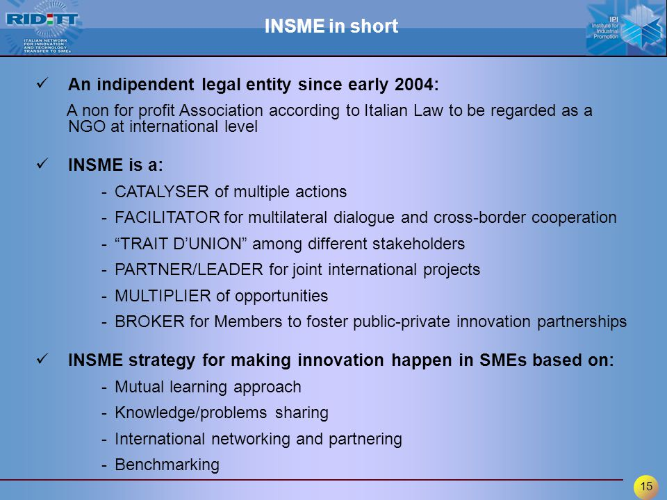 15 An indipendent legal entity since early 2004: A non for profit Association according to Italian Law to be regarded as a NGO at international level INSME is a: -CATALYSER of multiple actions -FACILITATOR for multilateral dialogue and cross-border cooperation - TRAIT D'UNION among different stakeholders -PARTNER/LEADER for joint international projects -MULTIPLIER of opportunities -BROKER for Members to foster public-private innovation partnerships INSME strategy for making innovation happen in SMEs based on: -Mutual learning approach -Knowledge/problems sharing -International networking and partnering -Benchmarking INSME in short