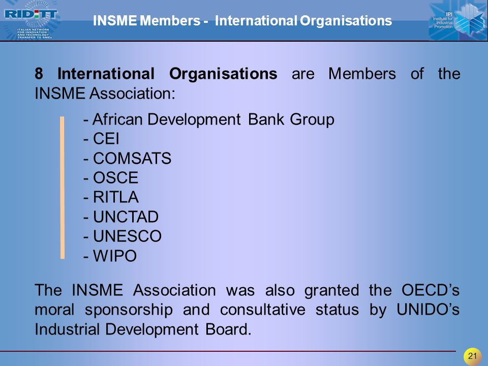 21 8 International Organisations are Members of the INSME Association: - African Development Bank Group - CEI - COMSATS - OSCE - RITLA - UNCTAD - UNES