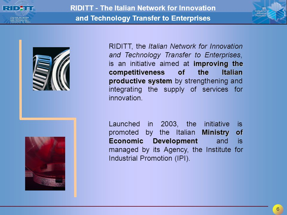 6 RIDITT - The Italian Network for Innovation and Technology Transfer to Enterprises improving the competitiveness of the Italian productive system RIDITT, the Italian Network for Innovation and Technology Transfer to Enterprises, is an initiative aimed at improving the competitiveness of the Italian productive system by strengthening and integrating the supply of services for innovation.