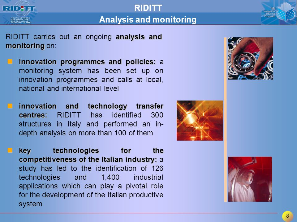 8 RIDITT Analysis and monitoring analysis and monitoring RIDITT carries out an ongoing analysis and monitoring on: innovation programmes and policies: innovation programmes and policies: a monitoring system has been set up on innovation programmes and calls at local, national and international level innovation and technology transfer centres: innovation and technology transfer centres: RIDITT has identified 300 structures in Italy and performed an in- depth analysis on more than 100 of them key technologies for the competitiveness of the Italian industry: key technologies for the competitiveness of the Italian industry: a study has led to the identification of 126 technologies and 1,400 industrial applications which can play a pivotal role for the development of the Italian productive system