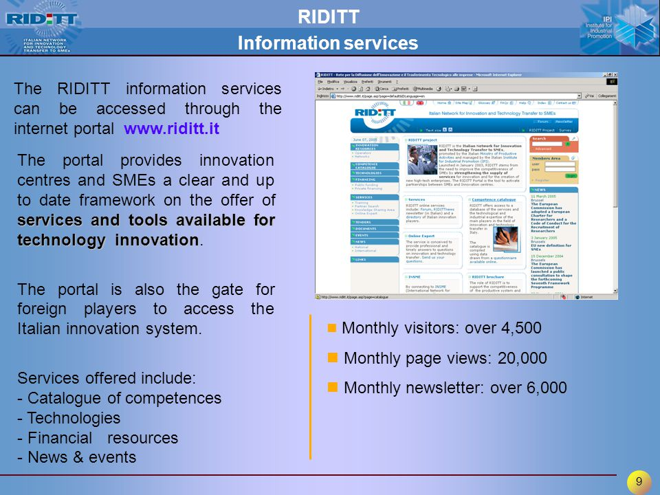 9 The RIDITT information services can be accessed through the internet portal www.riditt.it services and tools available for technology innovation The portal provides innovation centres and SMEs a clear and up to date framework on the offer of services and tools available for technology innovation.