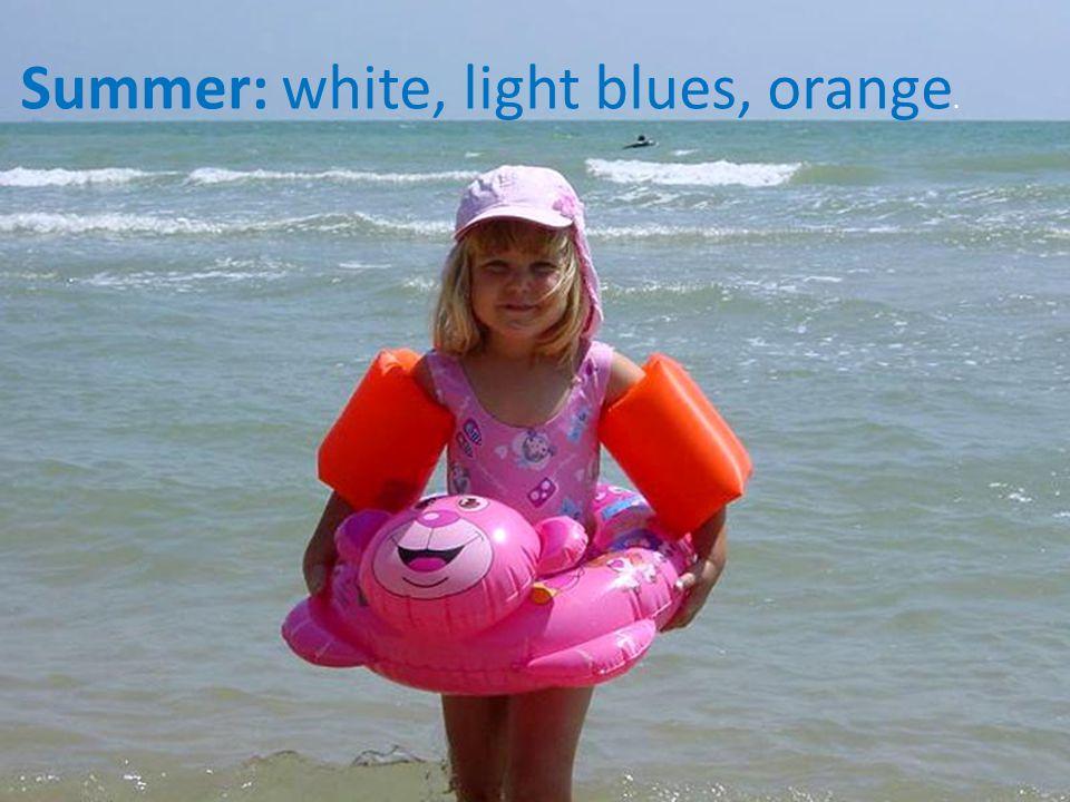 Summer: white, light blues, orange.