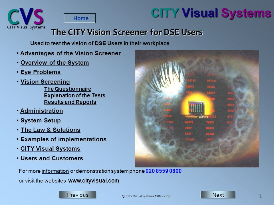 NextPrevious Home Next 1 Previous CVSCVSCVSCVS CITY Visual Systems © CITY Visual Systems 1989 - 2012 1 CITY Visual Systems Advantages of the Vision Screener Overview of the System Eye Problems Vision Screening The Questionnaire Explanation of the Tests Results and ReportsVision Screening The Questionnaire Explanation of the Tests Results and Reports Administration System Setup The Law & Solutions Examples of implementations CITY Visual Systems Users and Customers For more information or demonstration system phone 020 8559 0800information or visit the websites www.cityvisual.comwww.cityvisual.com Used to test the vision of DSE Users in their workplace The CITY Vision Screener for DSE Users