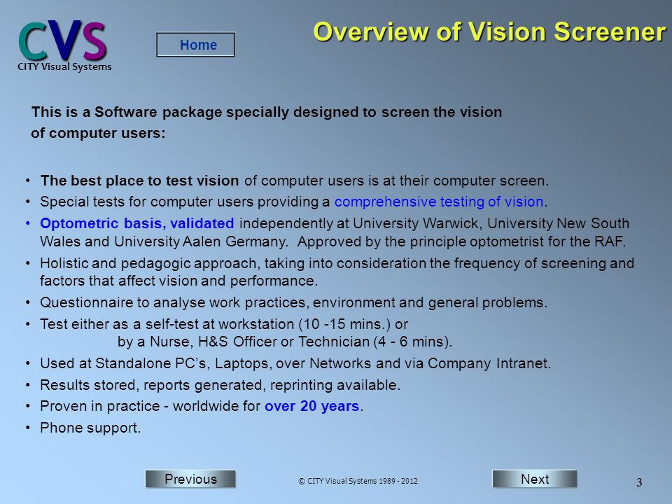 NextPrevious Home Next 3 Previous CVSCVSCVSCVS CITY Visual Systems © CITY Visual Systems 1989 - 2012 3 Overview of Vision Screener This is a Software package specially designed to screen the vision of computer users: The best place to test vision of computer users is at their computer screen.