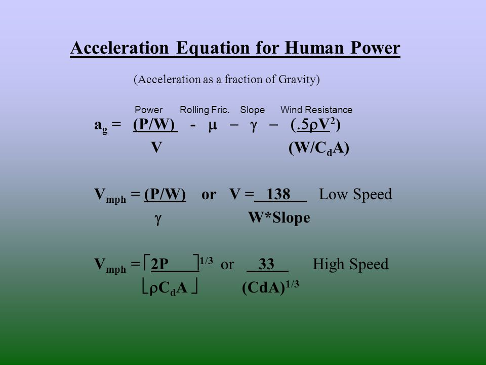 Acceleration Equation for Human Power (Acceleration as a fraction of Gravity) a g = (P/W) -  V 2 ) V (W/C d A) V mph = (P/W) or V = 138 Low Speed  W*Slope V mph =  2P  1/3 or 33 High Speed  C d A  (CdA) 1/3 Power Rolling Fric.