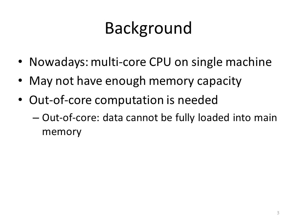 Background Nowadays: multi-core CPU on single machine May not have enough memory capacity Out-of-core computation is needed – Out-of-core: data cannot be fully loaded into main memory 3