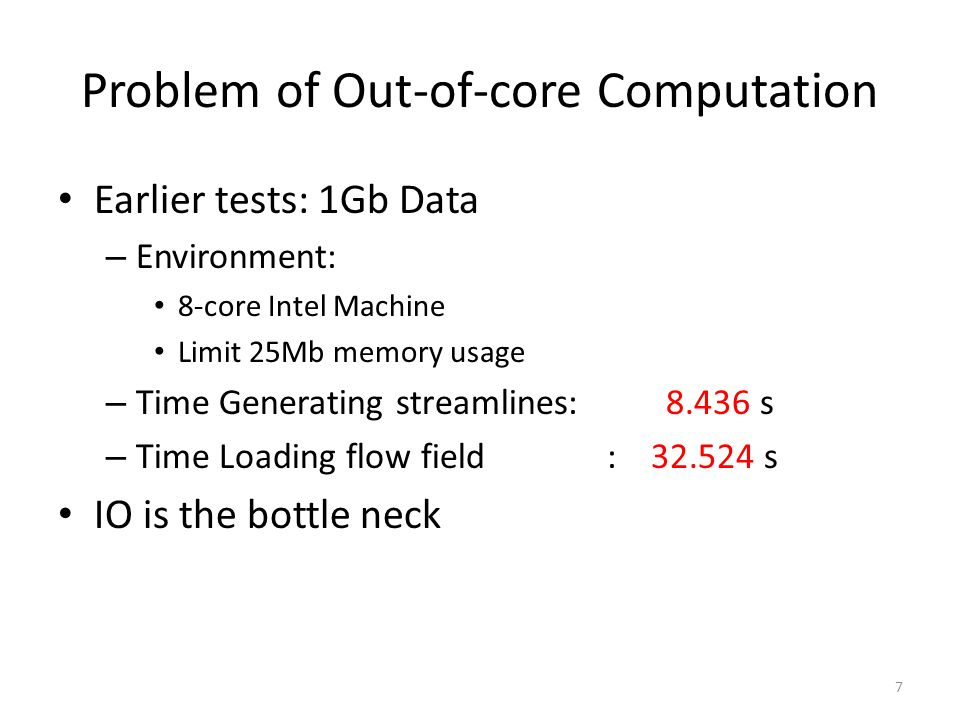 Problem of Out-of-core Computation Earlier tests: 1Gb Data – Environment: 8-core Intel Machine Limit 25Mb memory usage – Time Generating streamlines: 8.436 s – Time Loading flow field : 32.524 s IO is the bottle neck 7