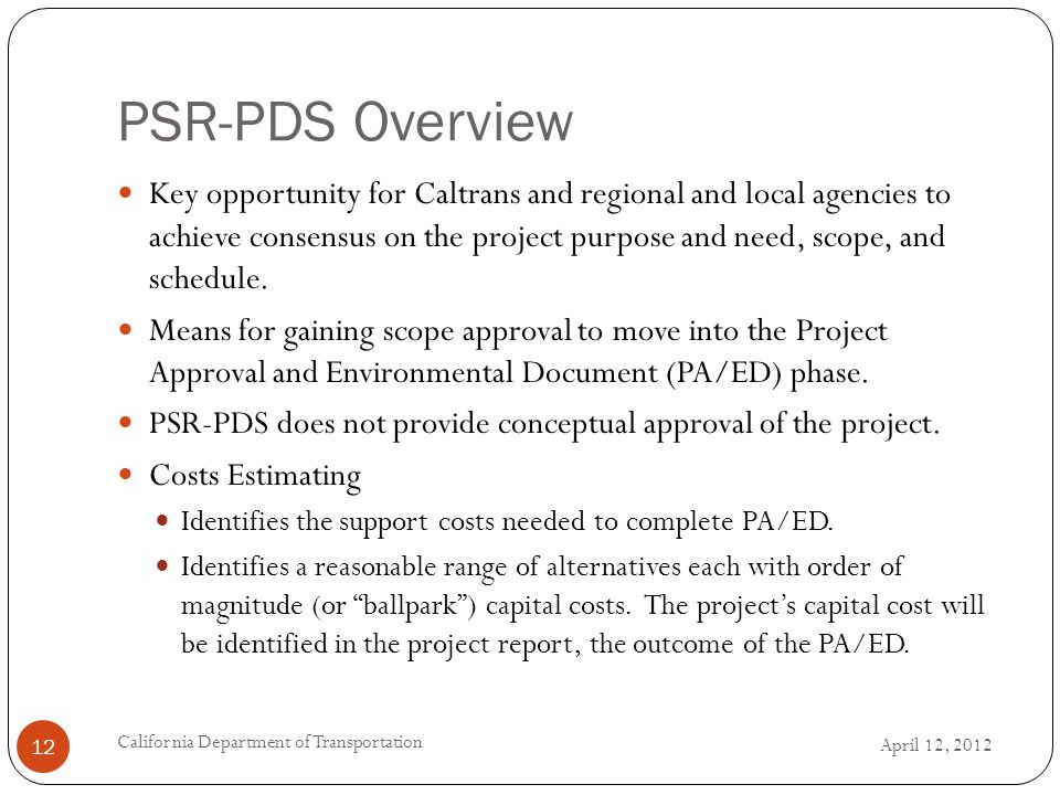 PSR-PDS Overview April 12, 2012 California Department of Transportation 12 Key opportunity for Caltrans and regional and local agencies to achieve consensus on the project purpose and need, scope, and schedule.