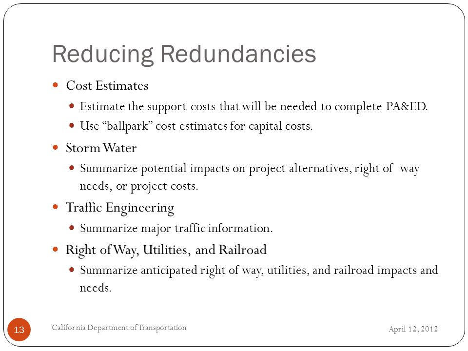 Reducing Redundancies April 12, 2012 California Department of Transportation 13 Cost Estimates Estimate the support costs that will be needed to complete PA&ED.