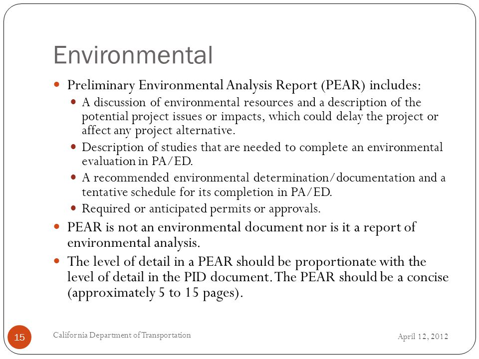 Environmental April 12, 2012 California Department of Transportation 15 Preliminary Environmental Analysis Report (PEAR) includes: A discussion of environmental resources and a description of the potential project issues or impacts, which could delay the project or affect any project alternative.