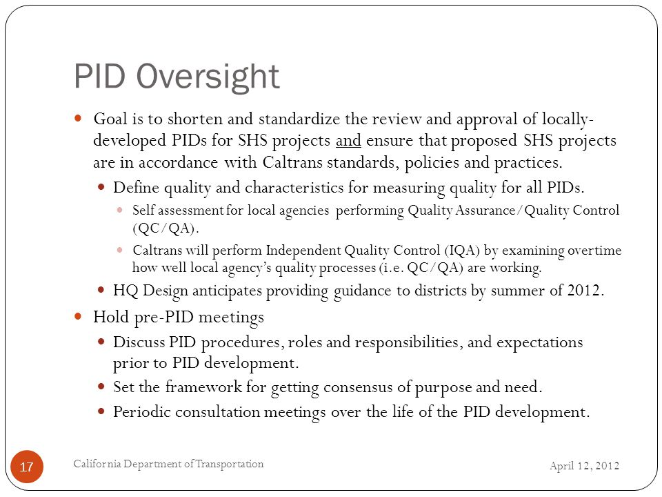 PID Oversight April 12, 2012 California Department of Transportation 17 Goal is to shorten and standardize the review and approval of locally- developed PIDs for SHS projects and ensure that proposed SHS projects are in accordance with Caltrans standards, policies and practices.