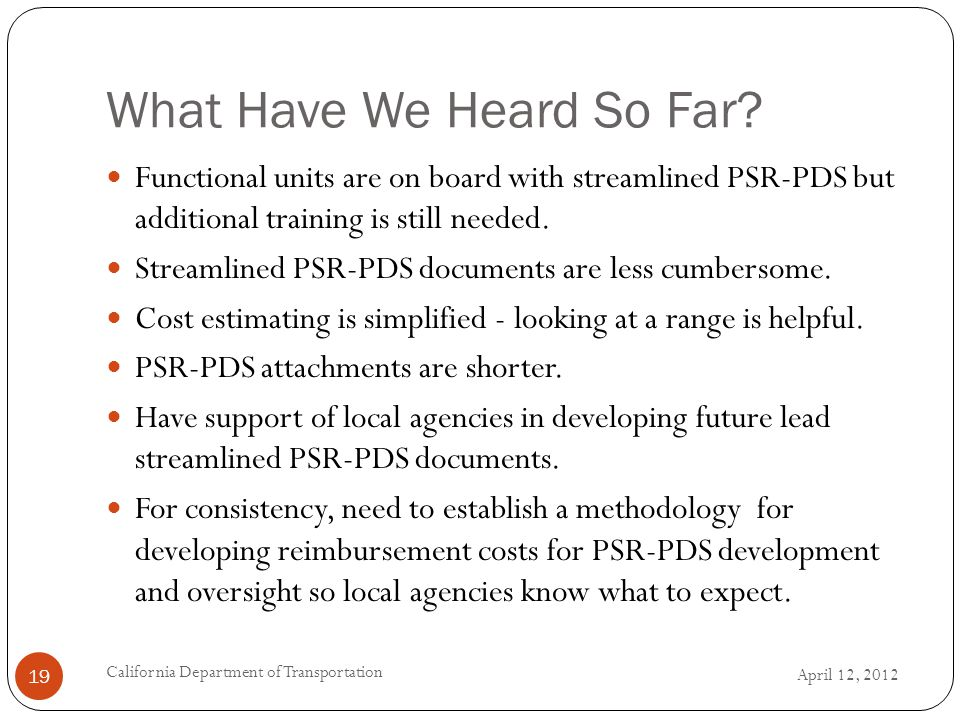 What Have We Heard So Far? April 12, 2012 California Department of Transportation 19 Functional units are on board with streamlined PSR-PDS but additi