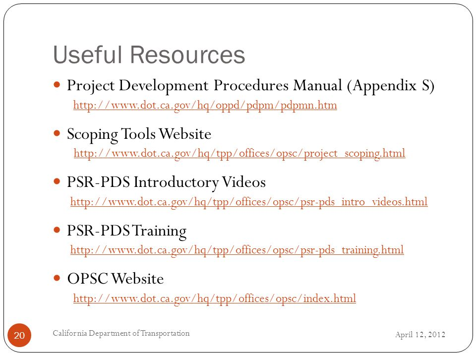 Useful Resources April 12, 2012 California Department of Transportation 20 Project Development Procedures Manual (Appendix S) http://www.dot.ca.gov/hq/oppd/pdpm/pdpmn.htm Scoping Tools Website http://www.dot.ca.gov/hq/tpp/offices/opsc/project_scoping.html PSR-PDS Introductory Videos http://www.dot.ca.gov/hq/tpp/offices/opsc/psr-pds_intro_videos.html PSR-PDS Training http://www.dot.ca.gov/hq/tpp/offices/opsc/psr-pds_training.html OPSC Website http://www.dot.ca.gov/hq/tpp/offices/opsc/index.html