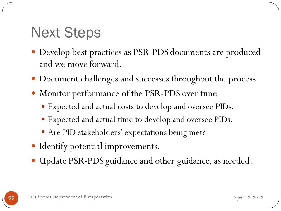 Next Steps April 12, 2012 California Department of Transportation 22 Develop best practices as PSR-PDS documents are produced and we move forward.