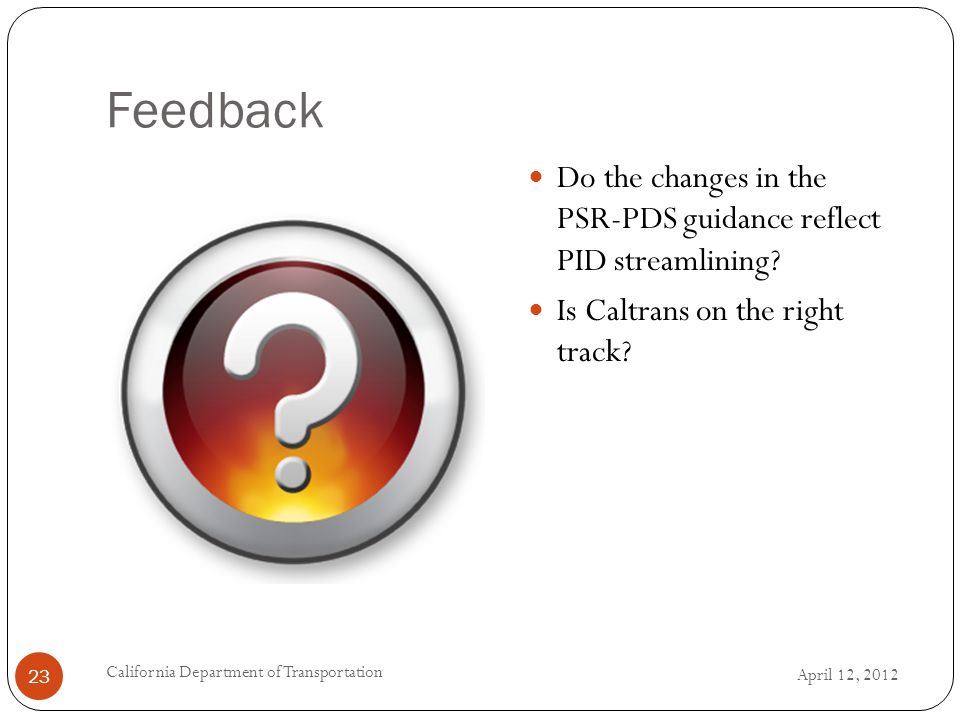 Feedback April 12, 2012 California Department of Transportation 23 Do the changes in the PSR-PDS guidance reflect PID streamlining.