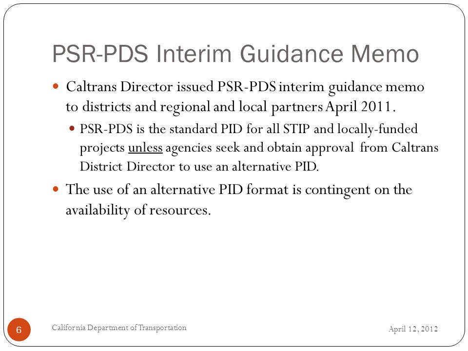 PSR-PDS Interim Guidance Memo April 12, 2012 California Department of Transportation 6 Caltrans Director issued PSR-PDS interim guidance memo to districts and regional and local partners April 2011.