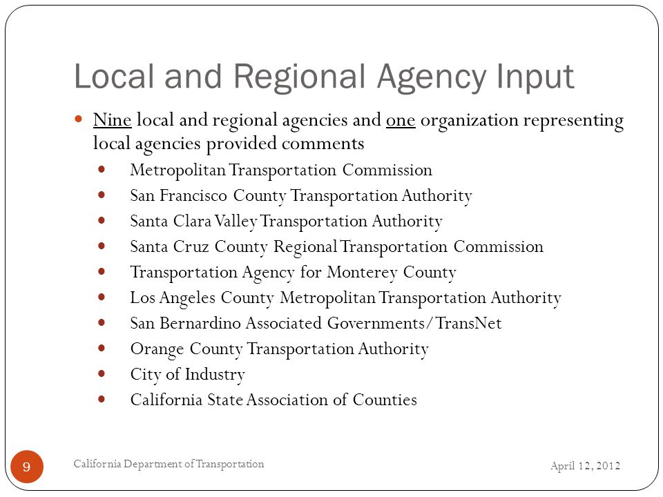 Local and Regional Agency Input April 12, 2012 California Department of Transportation 9 Nine local and regional agencies and one organization representing local agencies provided comments Metropolitan Transportation Commission San Francisco County Transportation Authority Santa Clara Valley Transportation Authority Santa Cruz County Regional Transportation Commission Transportation Agency for Monterey County Los Angeles County Metropolitan Transportation Authority San Bernardino Associated Governments/TransNet Orange County Transportation Authority City of Industry California State Association of Counties