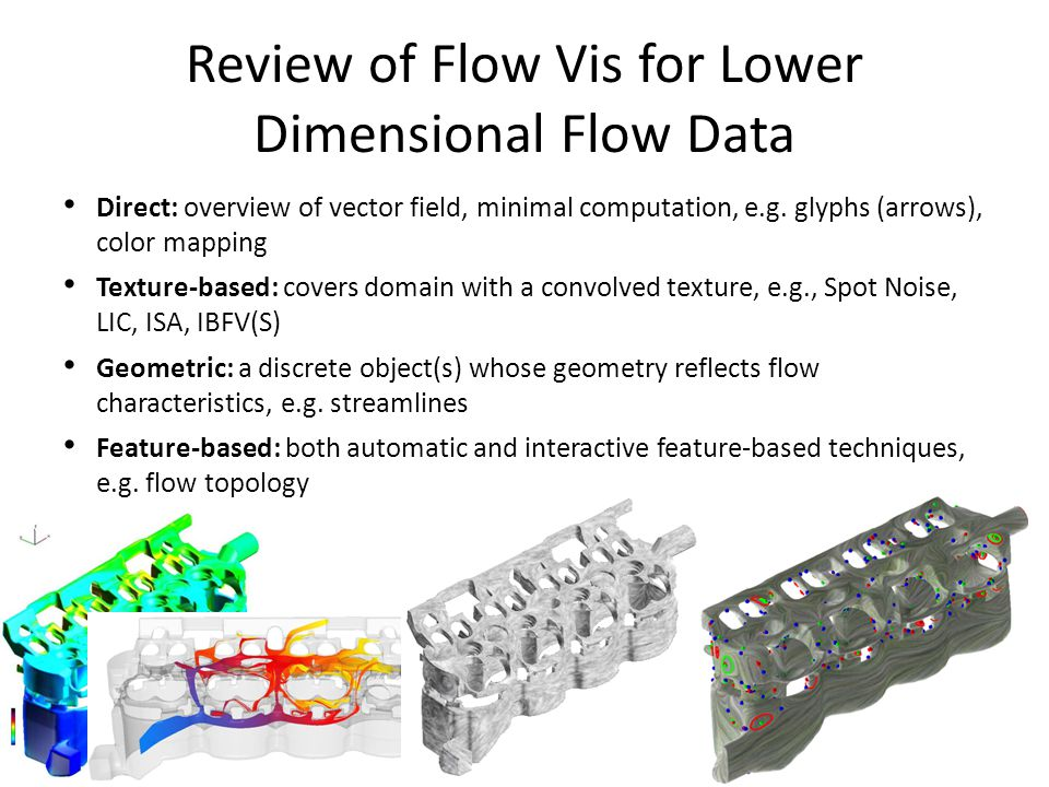 Review of Flow Vis for Lower Dimensional Flow Data Direct: overview of vector field, minimal computation, e.g. glyphs (arrows), color mapping Texture-
