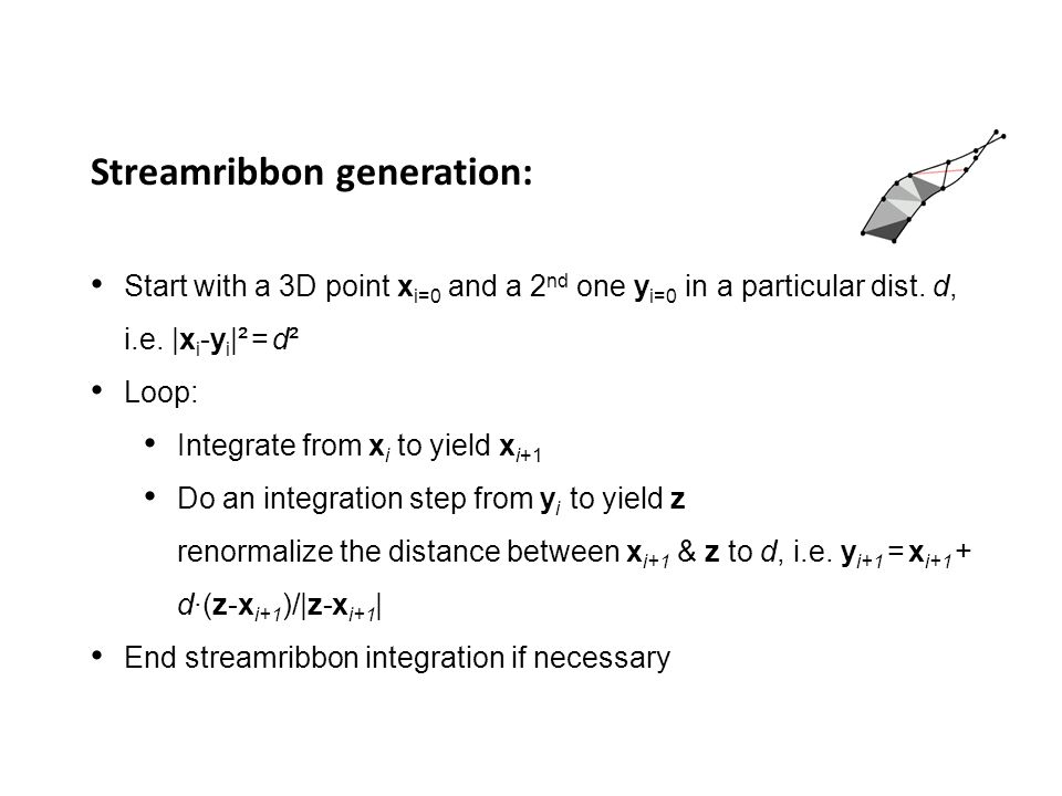 Streamribbon generation: Start with a 3D point x i=0 and a 2 nd one y i=0 in a particular dist. d, i.e. |x i -y i |² = d² Loop: Integrate from x i to