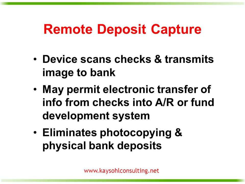 www.kaysohlconsulting.net Remote Deposit Capture Device scans checks & transmits image to bank May permit electronic transfer of info from checks into A/R or fund development system Eliminates photocopying & physical bank deposits