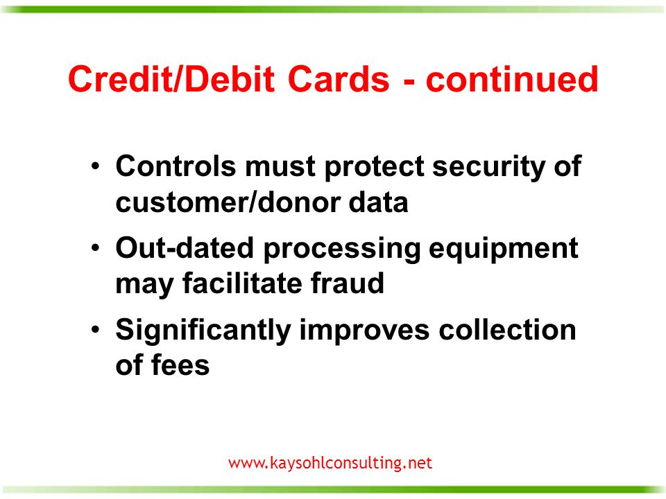 www.kaysohlconsulting.net Credit/Debit Cards - continued Controls must protect security of customer/donor data Out-dated processing equipment may facilitate fraud Significantly improves collection of fees