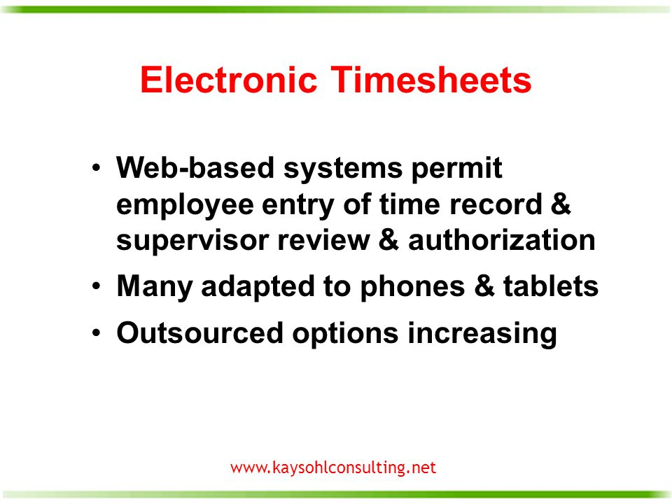www.kaysohlconsulting.net Electronic Timesheets Web-based systems permit employee entry of time record & supervisor review & authorization Many adapted to phones & tablets Outsourced options increasing