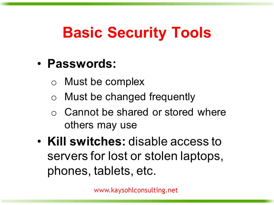 www.kaysohlconsulting.net Basic Security Tools Passwords: o Must be complex o Must be changed frequently o Cannot be shared or stored where others may use Kill switches: disable access to servers for lost or stolen laptops, phones, tablets, etc.