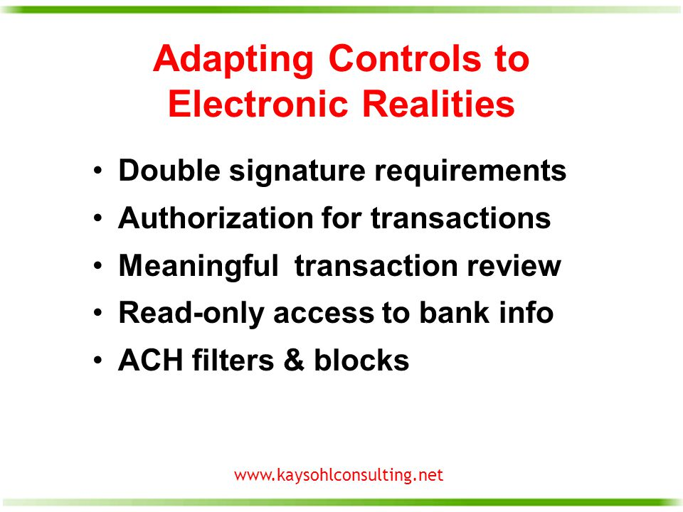 www.kaysohlconsulting.net Adapting Controls to Electronic Realities Double signature requirements Authorization for transactions Meaningful transaction review Read-only access to bank info ACH filters & blocks