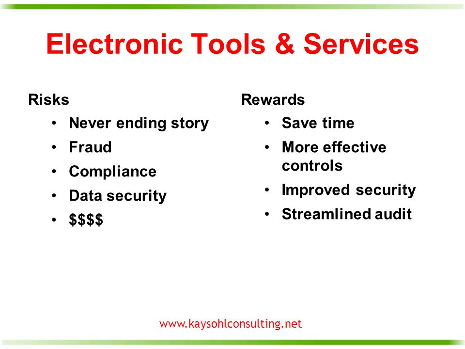 www.kaysohlconsulting.net Electronic Tools & Services Risks Never ending story Fraud Compliance Data security $$$$ Rewards Save time More effective controls Improved security Streamlined audit