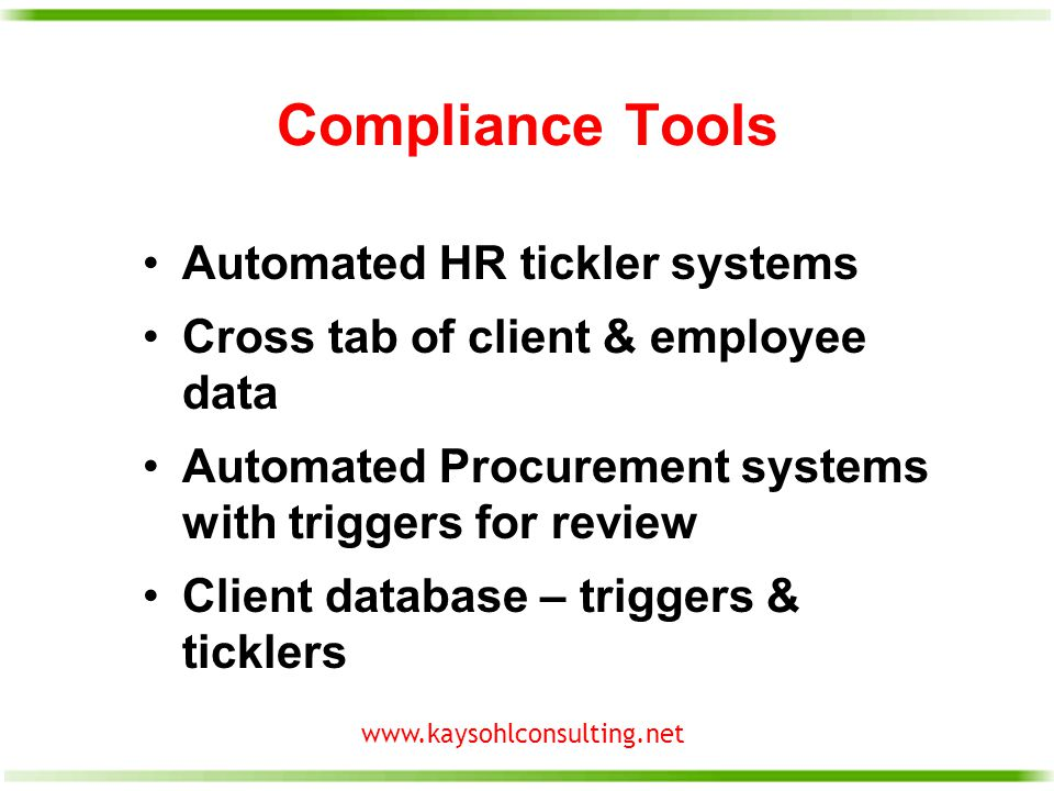 www.kaysohlconsulting.net Compliance Tools Automated HR tickler systems Cross tab of client & employee data Automated Procurement systems with triggers for review Client database – triggers & ticklers