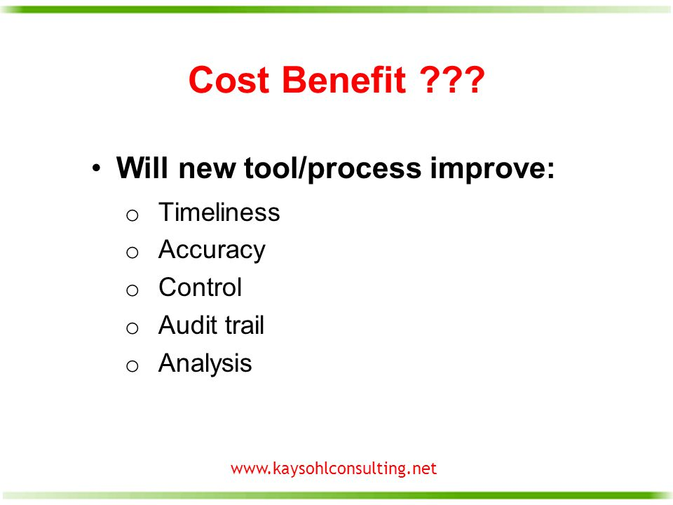 www.kaysohlconsulting.net Cost Benefit ??? Will new tool/process improve: o Timeliness o Accuracy o Control o Audit trail o Analysis