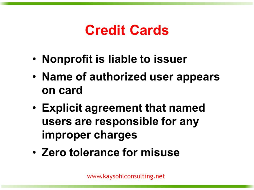 www.kaysohlconsulting.net Credit Cards Nonprofit is liable to issuer Name of authorized user appears on card Explicit agreement that named users are responsible for any improper charges Zero tolerance for misuse