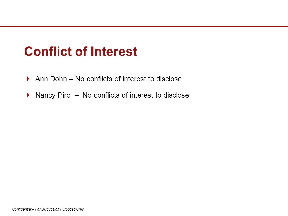 Confidential – For Discussion Purposes Only Conflict of Interest  Ann Dohn – No conflicts of interest to disclose  Nancy Piro – No conflicts of interest to disclose