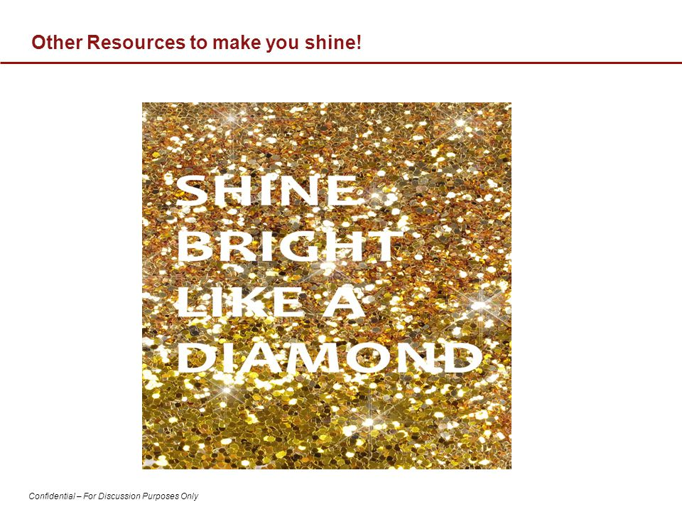 Confidential – For Discussion Purposes Only Other Resources to make you shine!