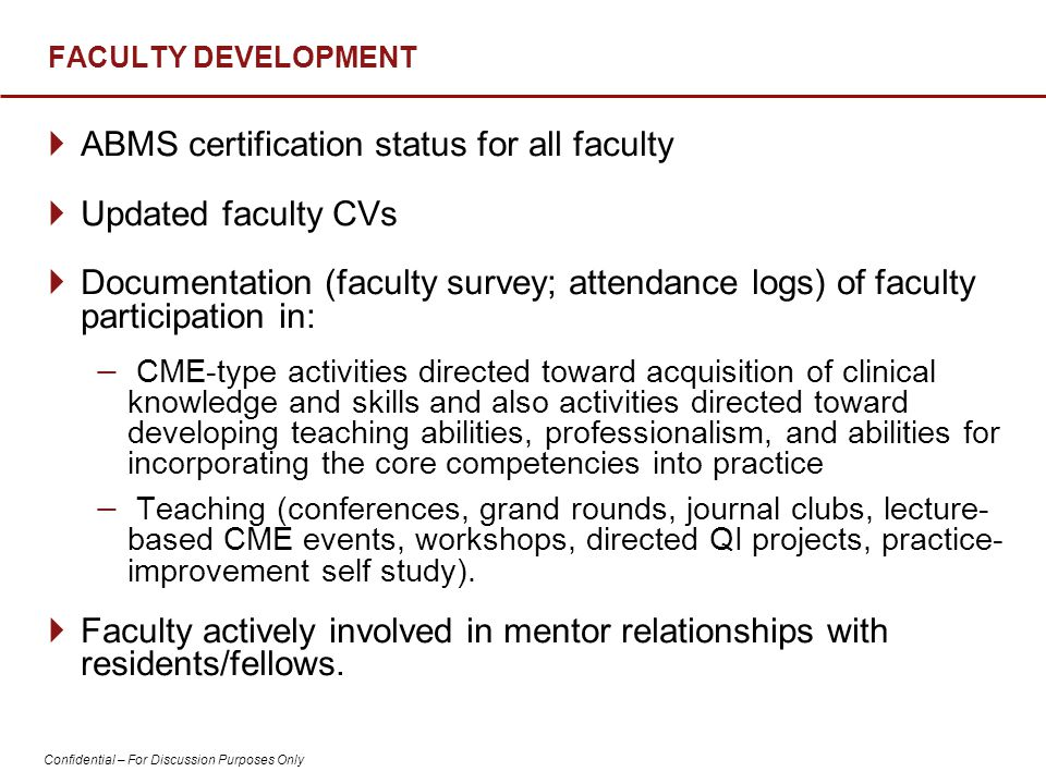 Confidential – For Discussion Purposes Only FACULTY DEVELOPMENT  ABMS certification status for all faculty  Updated faculty CVs  Documentation (faculty survey; attendance logs) of faculty participation in: − CME-type activities directed toward acquisition of clinical knowledge and skills and also activities directed toward developing teaching abilities, professionalism, and abilities for incorporating the core competencies into practice − Teaching (conferences, grand rounds, journal clubs, lecture- based CME events, workshops, directed QI projects, practice- improvement self study).