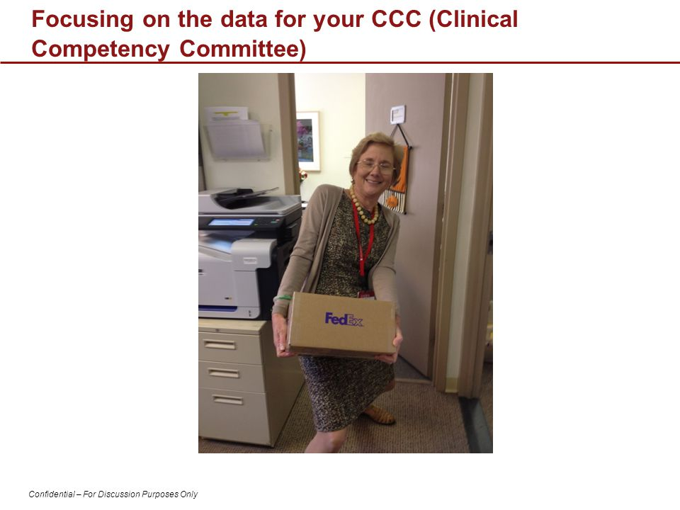 Confidential – For Discussion Purposes Only Focusing on the data for your CCC (Clinical Competency Committee)