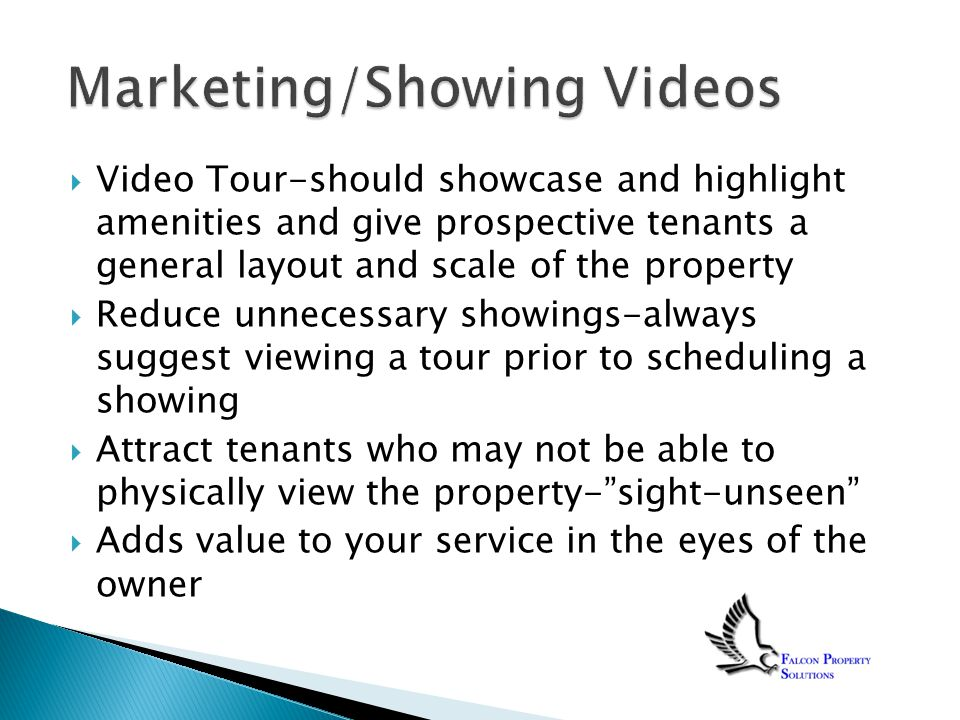 Video Tour-should showcase and highlight amenities and give prospective tenants a general layout and scale of the property  Reduce unnecessary showings-always suggest viewing a tour prior to scheduling a showing  Attract tenants who may not be able to physically view the property- sight-unseen  Adds value to your service in the eyes of the owner