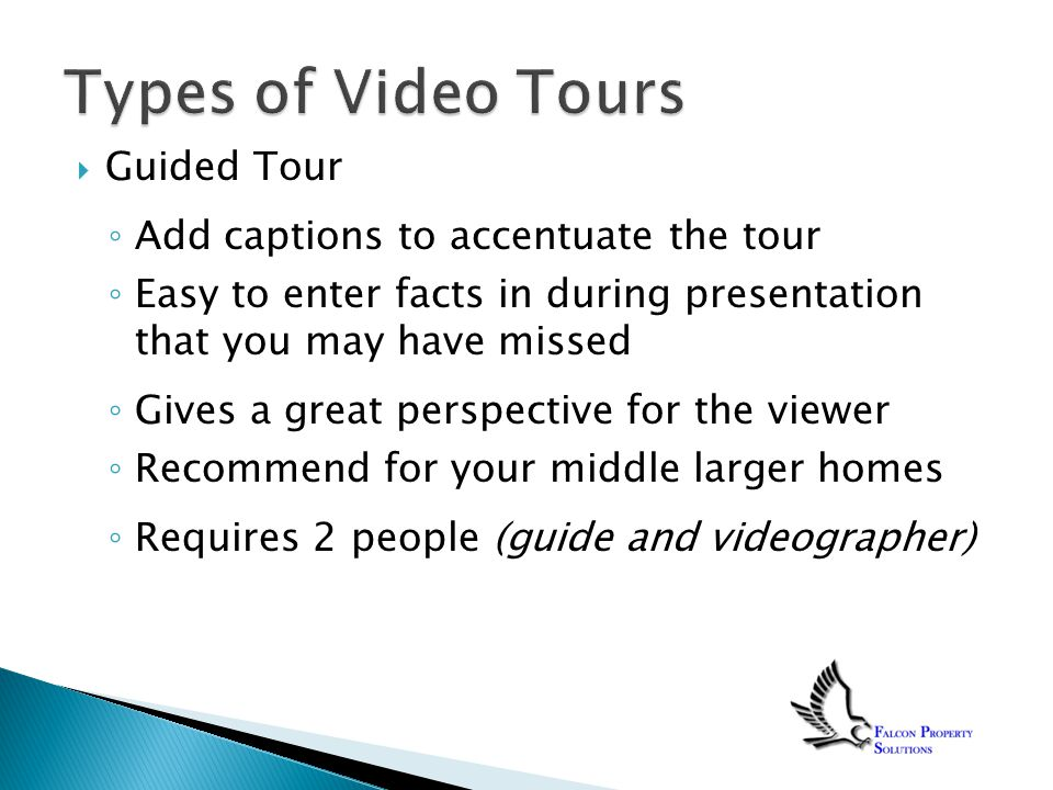  Guided Tour ◦ Add captions to accentuate the tour ◦ Easy to enter facts in during presentation that you may have missed ◦ Gives a great perspective for the viewer ◦ Recommend for your middle larger homes ◦ Requires 2 people (guide and videographer)
