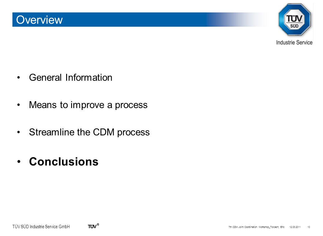 TÜV SÜD Industrie Service GmbH Overview General Information Means to improve a process Streamline the CDM process Conclusions 12.03.20117th CDM Joint Coordination Workshop_Tolcach, Eric10