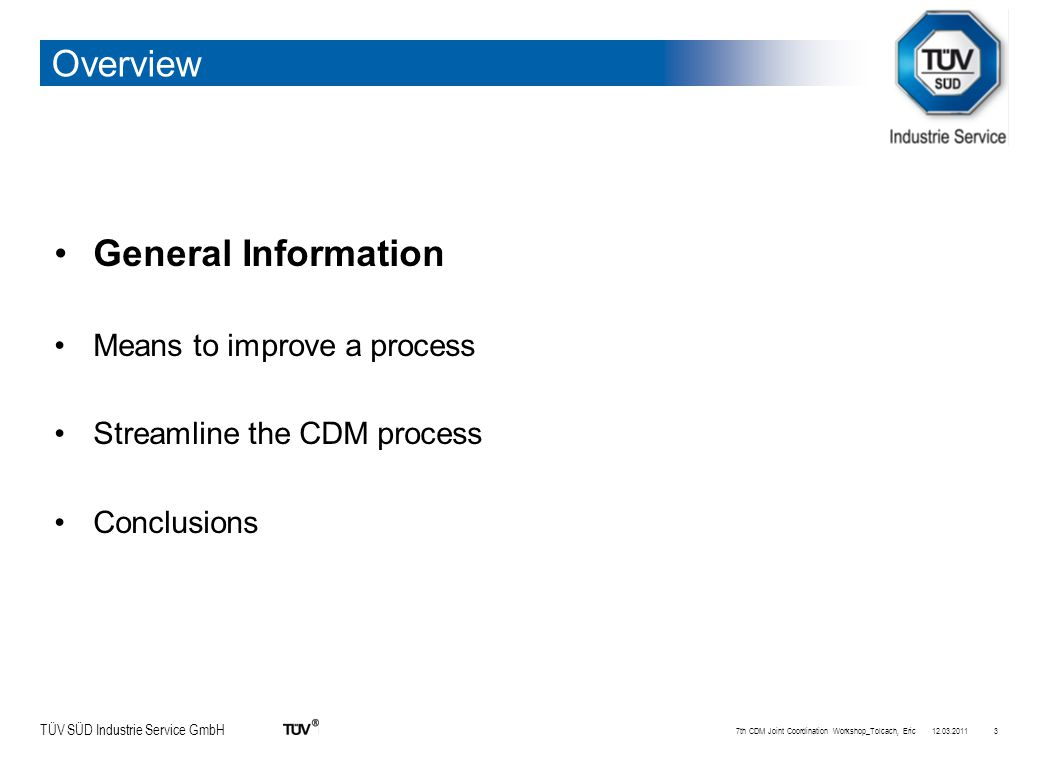 TÜV SÜD Industrie Service GmbH Overview General Information Means to improve a process Streamline the CDM process Conclusions 12.03.20117th CDM Joint Coordination Workshop_Tolcach, Eric3