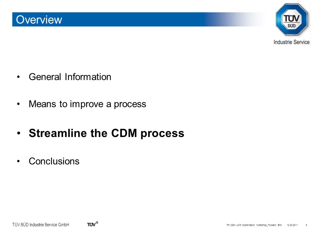 TÜV SÜD Industrie Service GmbH Overview General Information Means to improve a process Streamline the CDM process Conclusions 12.03.20117th CDM Joint Coordination Workshop_Tolcach, Eric8