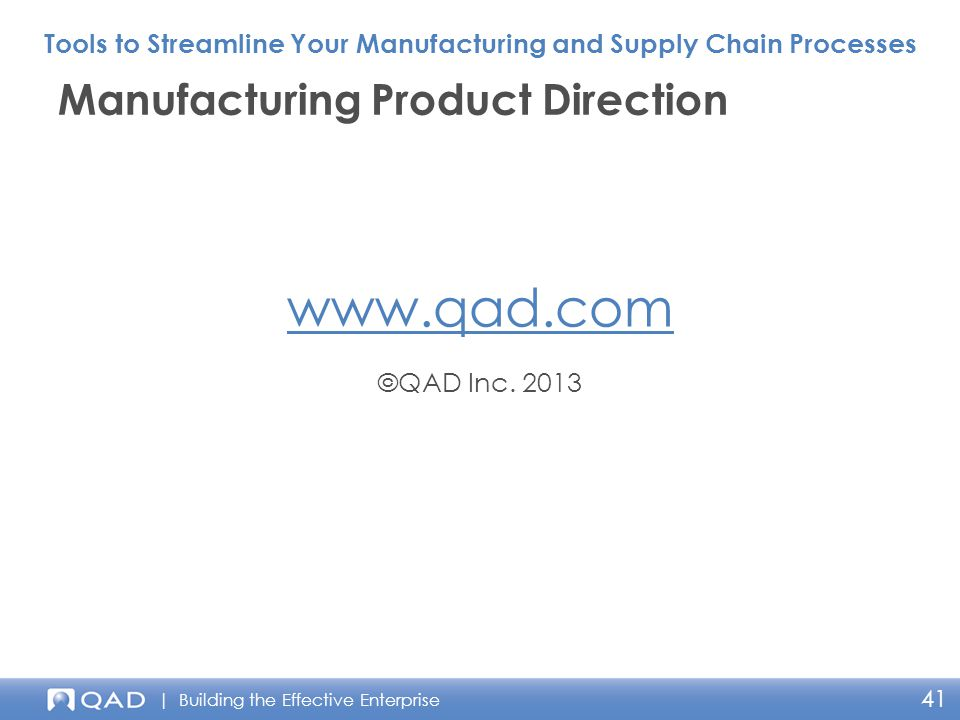 | Building the Effective Enterprise www.qad.com ©QAD Inc. 2013 Manufacturing Product Direction Tools to Streamline Your Manufacturing and Supply Chain